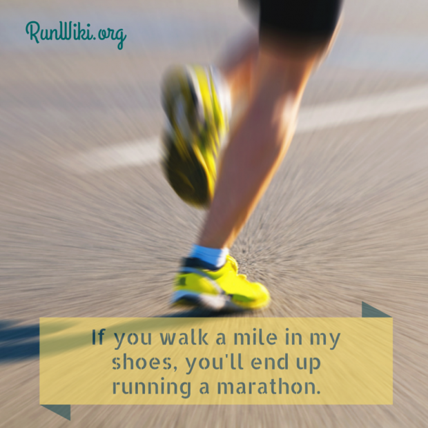 If you walk a mile in my shoes you might end up running a half marathon or full 26.2 Running motivation quotes