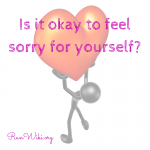 Is it okay to feel sorry for yourself-