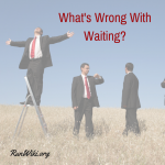 What's Wrong With Waiting?