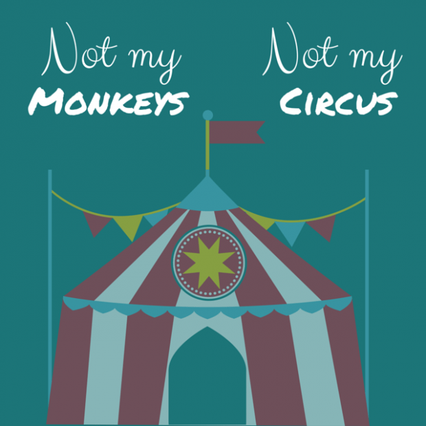 Not my monkeys, not my circus- words of wisdom