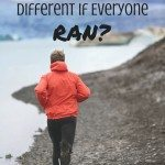 Would Our World be Different If Everyone Ran?